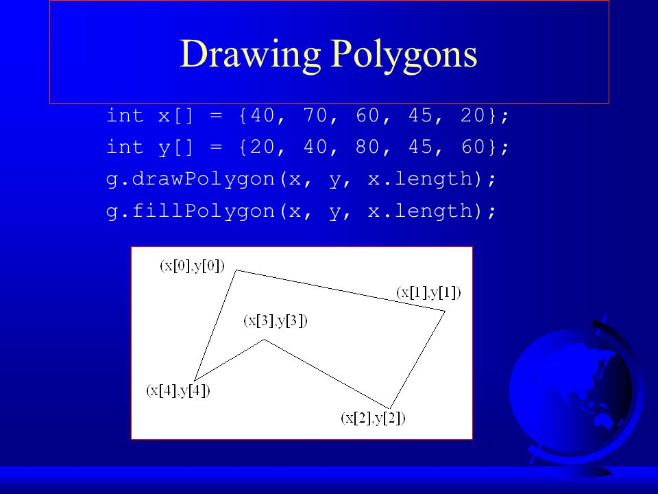 Drawing Polygons int x[] = {40, 70, 60, 45, 20};